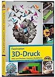 Faszination 3D Druck – Alles zum Drucken, Scannen, Modellieren